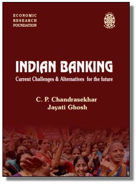 Indian Banking: Current Challenges & Alternatives For The Future C.P. Chandrasekhar And Jayati Ghosh