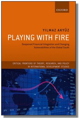 Playing With Fire : Deepened Financial Integration And Changing Vulnerabilities Of The Global South Author: Yilmaz Akyuz  (Book Review By Andrew Cornford)