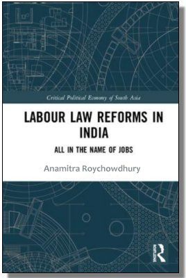 Labour Law Reforms In India: All In The Name Of Jobs Anamitra Roychowdhury